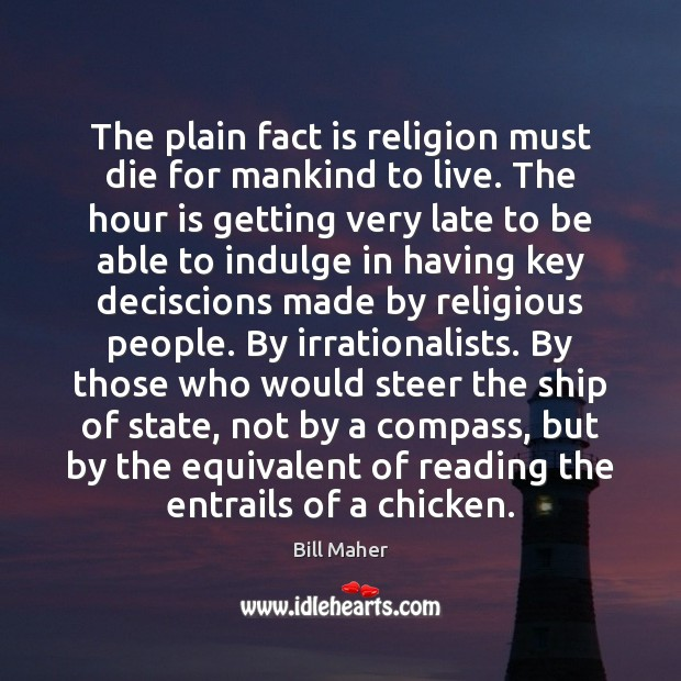 The plain fact is religion must die for mankind to live. The Bill Maher Picture Quote