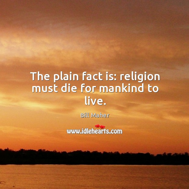 The plain fact is: religion must die for mankind to live. Image