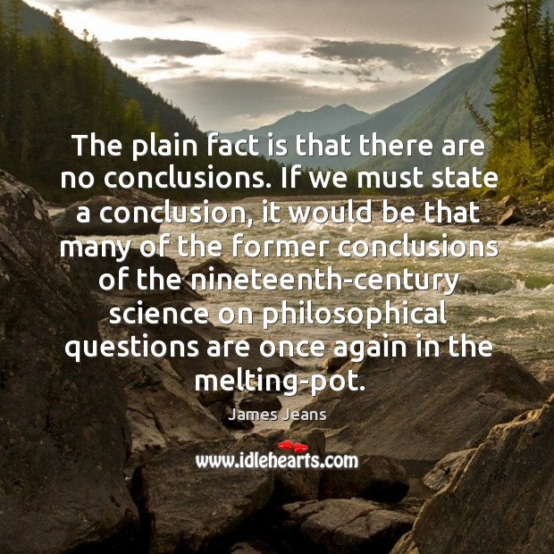 The plain fact is that there are no conclusions. If we must Image