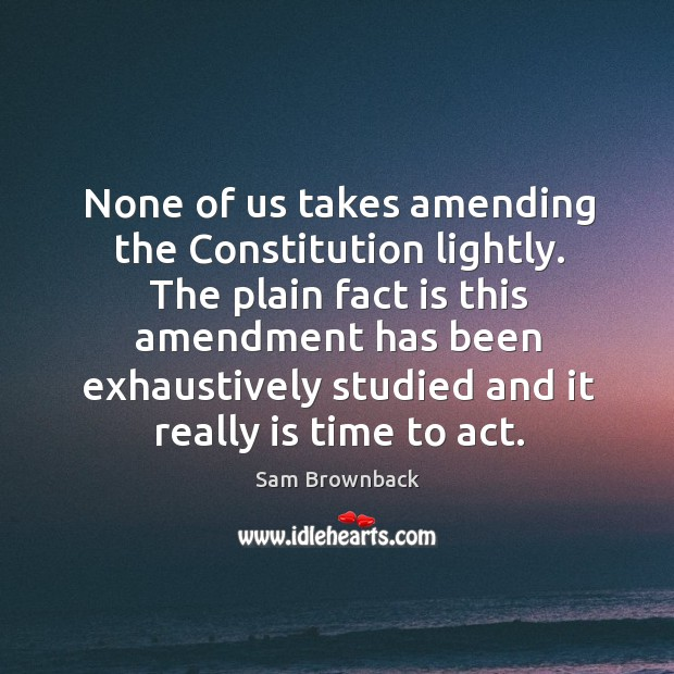 The plain fact is this amendment has been exhaustively studied and it really is time to act. Image