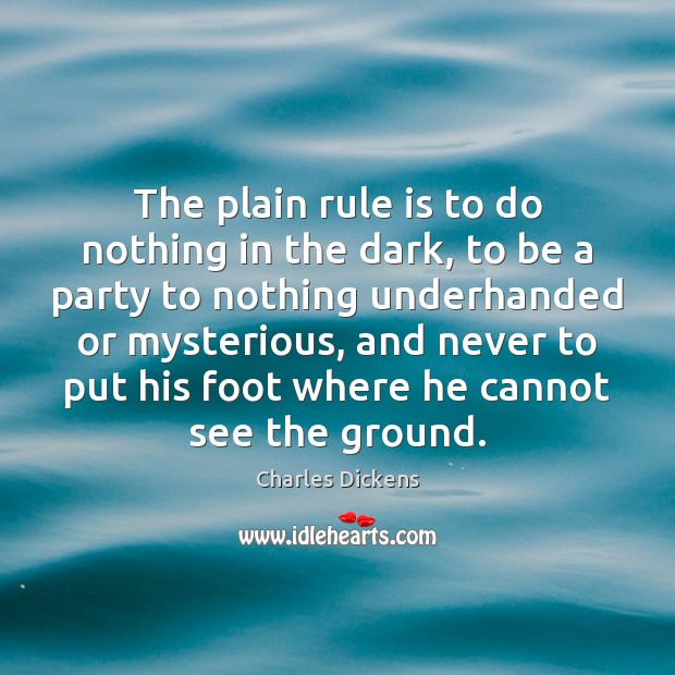 The plain rule is to do nothing in the dark, to be Charles Dickens Picture Quote
