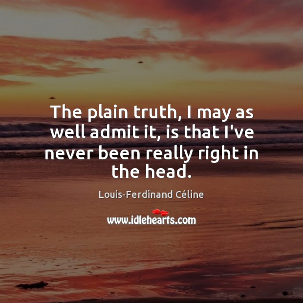 The plain truth, I may as well admit it, is that I've never been really right in the head. Louis-Ferdinand Céline Picture Quote