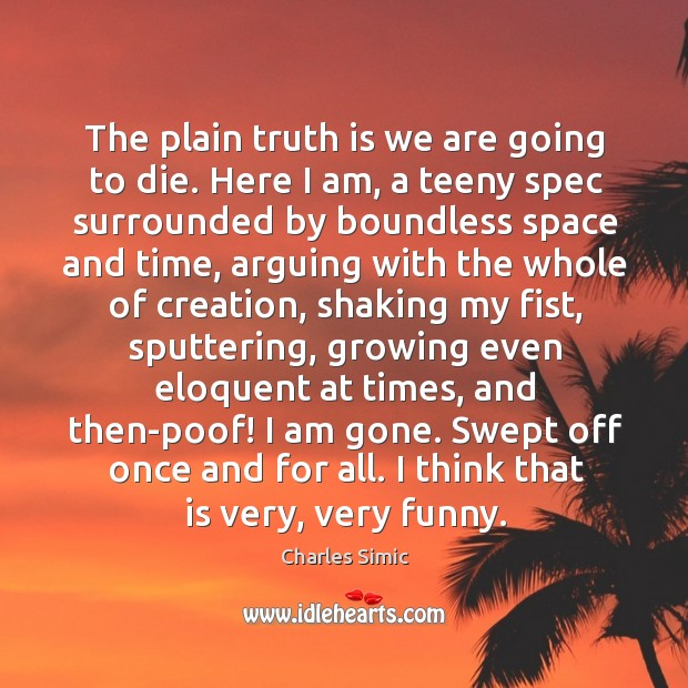 The plain truth is we are going to die. Here I am, Charles Simic Picture Quote