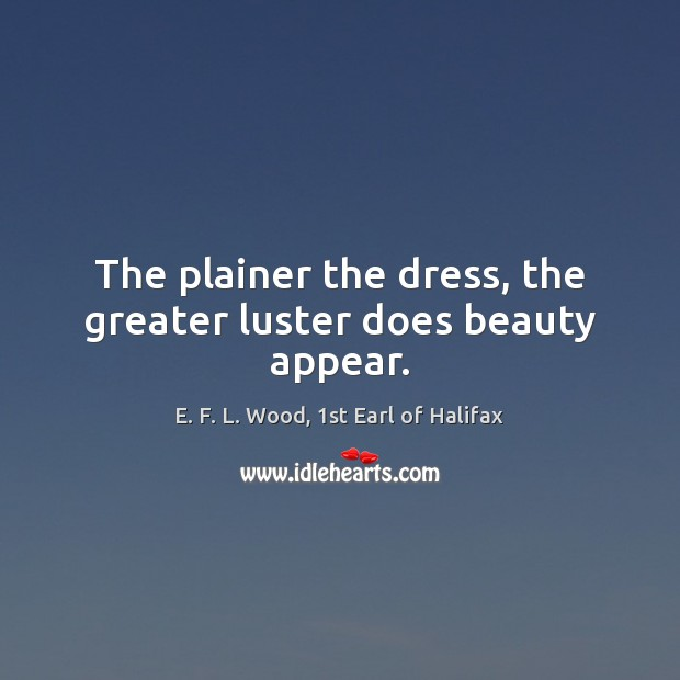 The plainer the dress, the greater luster does beauty appear. E. F. L. Wood, 1st Earl of Halifax Picture Quote