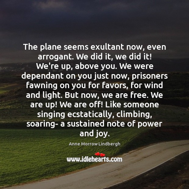 The plane seems exultant now, even arrogant. We did it, we did Anne Morrow Lindbergh Picture Quote