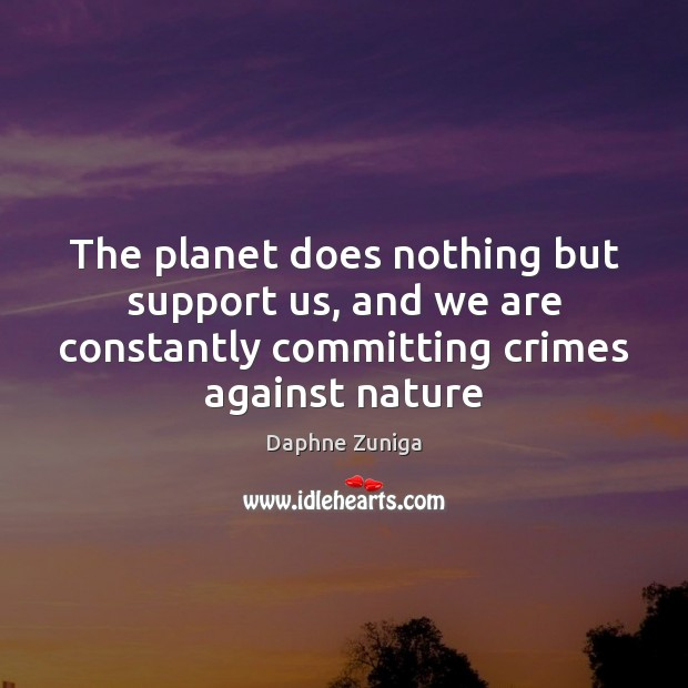Image, The planet does nothing but support us, and we are constantly committing