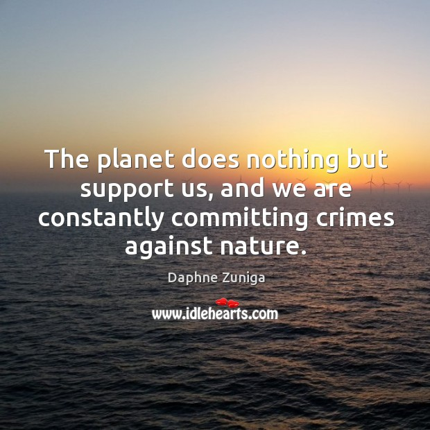 The planet does nothing but support us, and we are constantly committing crimes against nature. Image