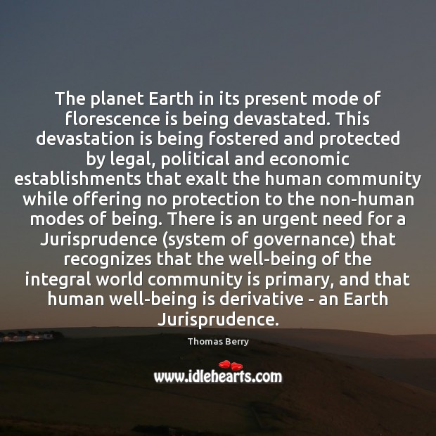 The planet Earth in its present mode of florescence is being devastated. Thomas Berry Picture Quote