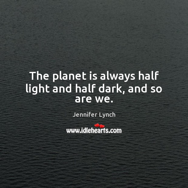 The planet is always half light and half dark, and so are we. Image