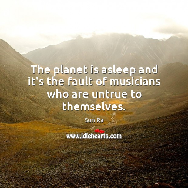 Image, The planet is asleep and it's the fault of musicians who are untrue to themselves.
