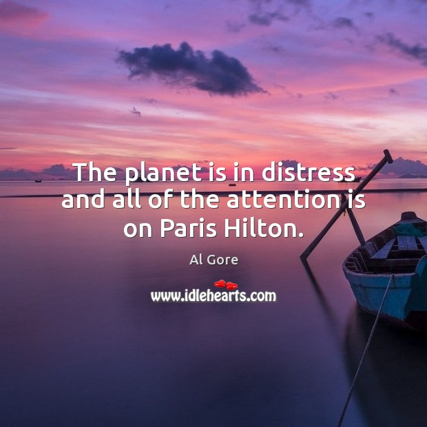 The planet is in distress and all of the attention is on Paris Hilton. Image