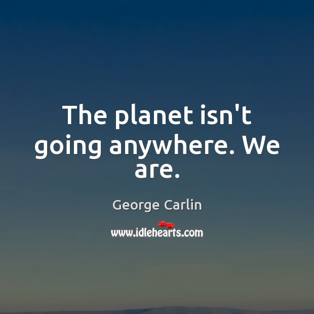 The planet isn't going anywhere. We are. Image