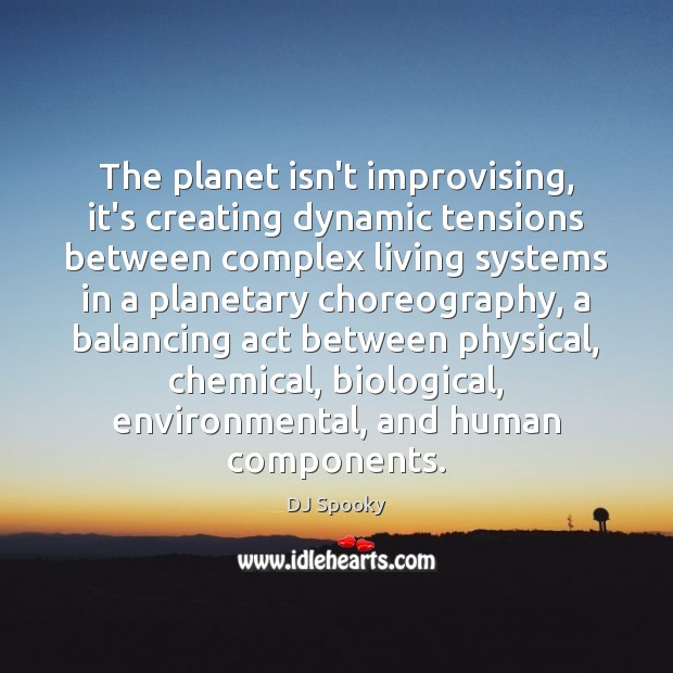 The planet isn't improvising, it's creating dynamic tensions between complex living systems DJ Spooky Picture Quote