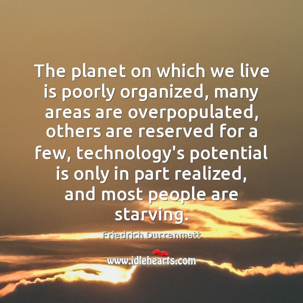 The planet on which we live is poorly organized, many areas are Friedrich Durrenmatt Picture Quote
