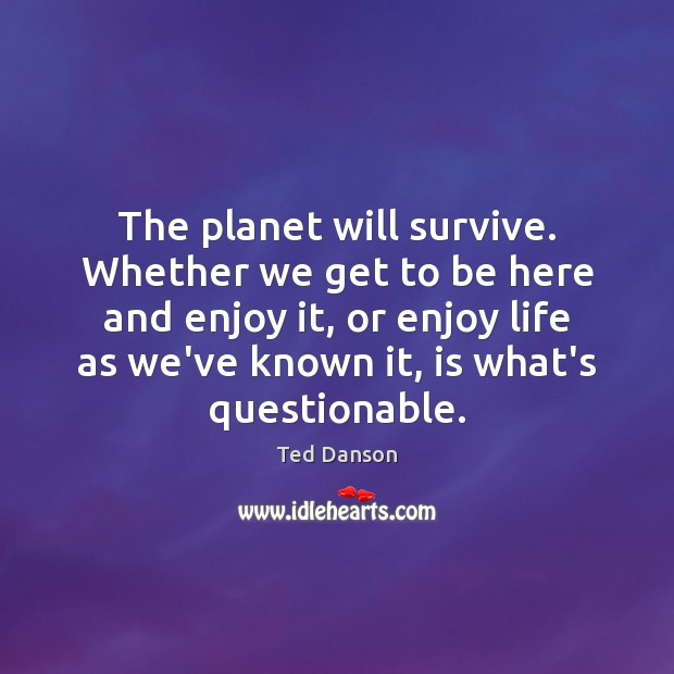 The planet will survive. Whether we get to be here and enjoy Ted Danson Picture Quote