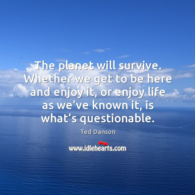 The planet will survive. Whether we get to be here and enjoy it, or enjoy life as we've known it Ted Danson Picture Quote