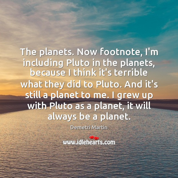 The planets. Now footnote, I'm including Pluto in the planets, because I Demetri Martin Picture Quote
