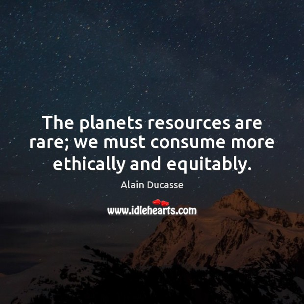 Image, The planets resources are rare; we must consume more ethically and equitably.