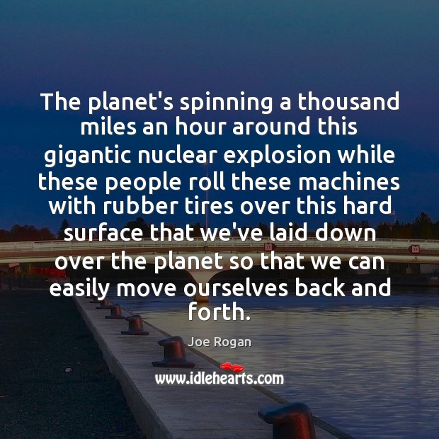 The planet's spinning a thousand miles an hour around this gigantic nuclear Joe Rogan Picture Quote