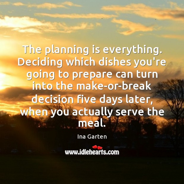 The planning is everything. Deciding which dishes you're going to prepare can Ina Garten Picture Quote