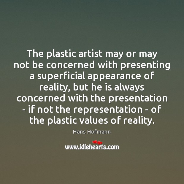 The plastic artist may or may not be concerned with presenting a Hans Hofmann Picture Quote
