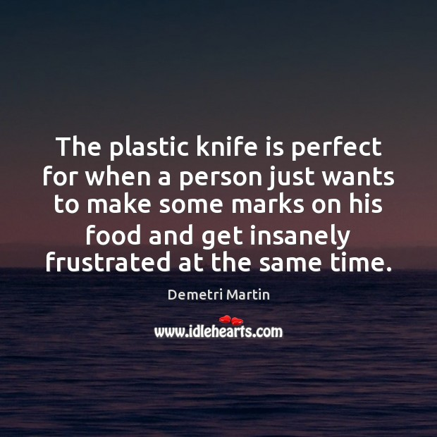 The plastic knife is perfect for when a person just wants to Demetri Martin Picture Quote