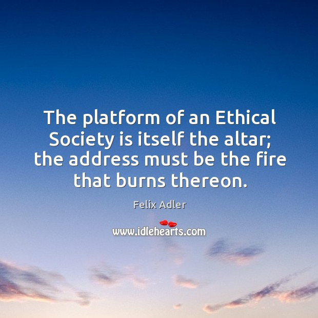 The platform of an ethical society is itself the altar; the address must be the fire that burns thereon. Felix Adler Picture Quote