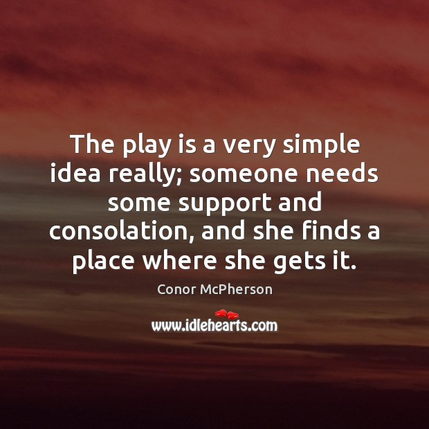 Image, The play is a very simple idea really; someone needs some support