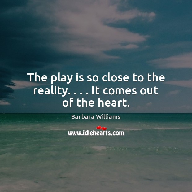 Image, The play is so close to the reality. . . . It comes out of the heart.