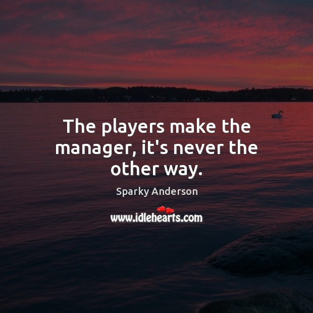 Image, The players make the manager, it's never the other way.