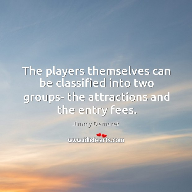The players themselves can be classified into two groups- the attractions and Jimmy Demaret Picture Quote