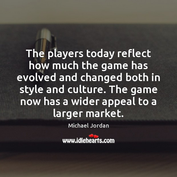 The players today reflect how much the game has evolved and changed Michael Jordan Picture Quote