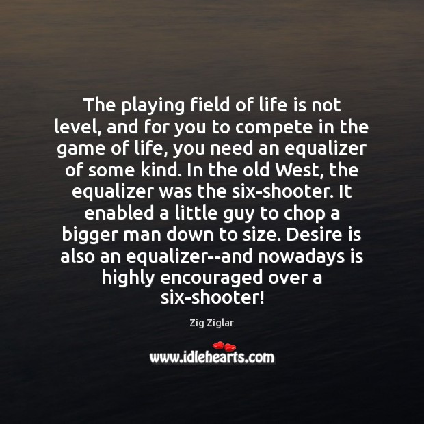 The playing field of life is not level, and for you to Desire Quotes Image