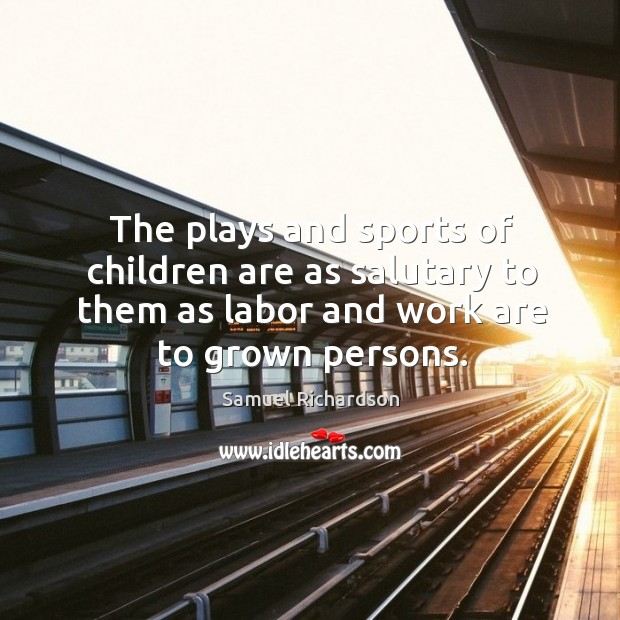 Image, The plays and sports of children are as salutary to them as labor and work are to grown persons.
