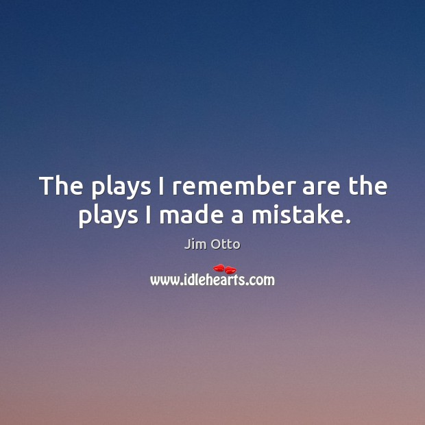 The plays I remember are the plays I made a mistake. Jim Otto Picture Quote