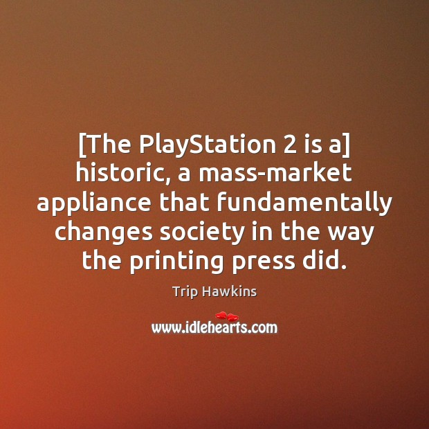 [The PlayStation 2 is a] historic, a mass-market appliance that fundamentally changes society Trip Hawkins Picture Quote