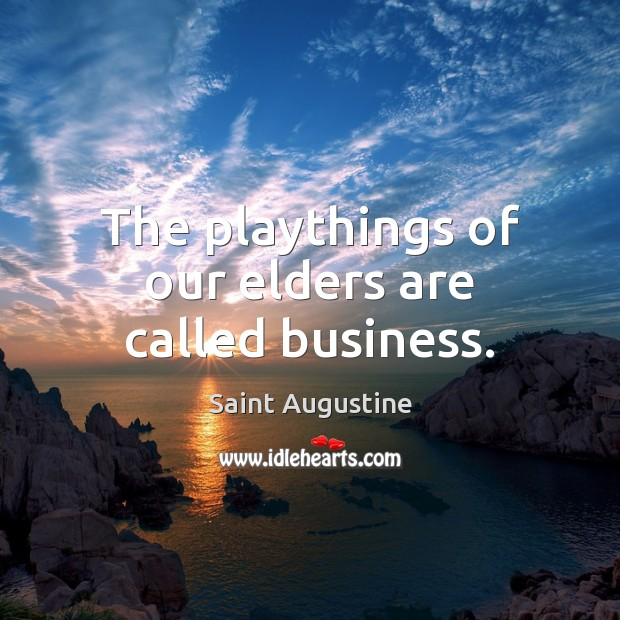 The playthings of our elders are called business. Image