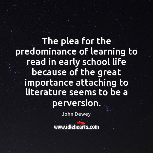 The plea for the predominance of learning to read in early school John Dewey Picture Quote