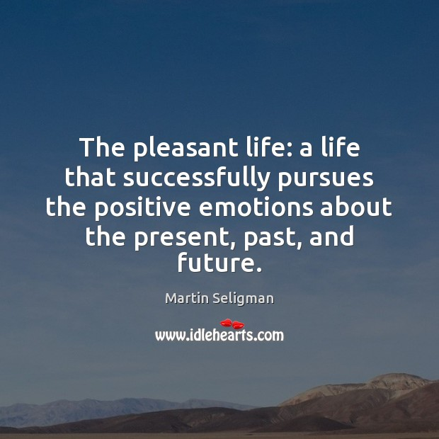 The pleasant life: a life that successfully pursues the positive emotions about Martin Seligman Picture Quote