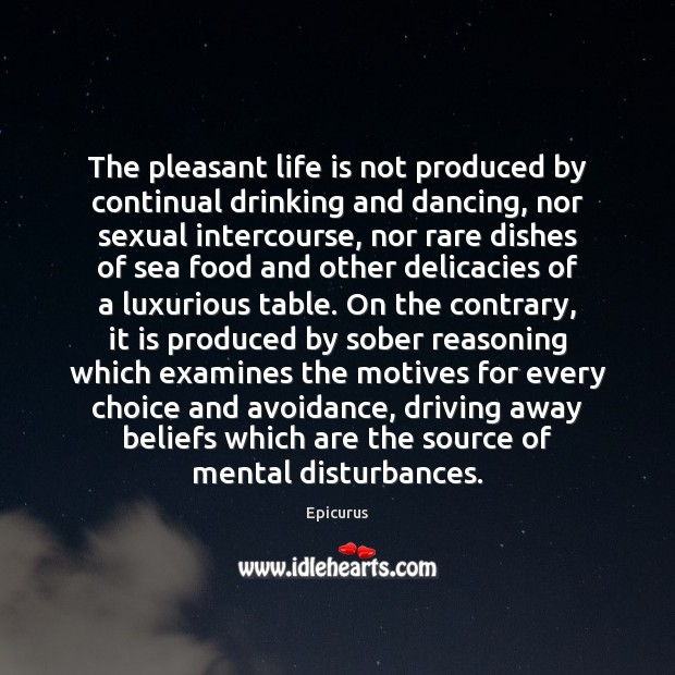 The pleasant life is not produced by continual drinking and dancing, nor Image
