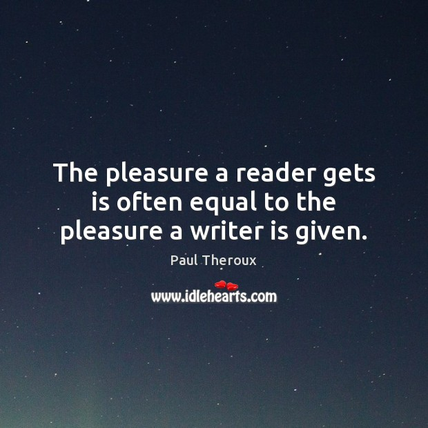 The pleasure a reader gets is often equal to the pleasure a writer is given. Paul Theroux Picture Quote