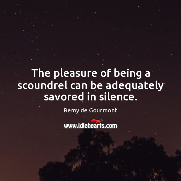 The pleasure of being a scoundrel can be adequately savored in silence. Image