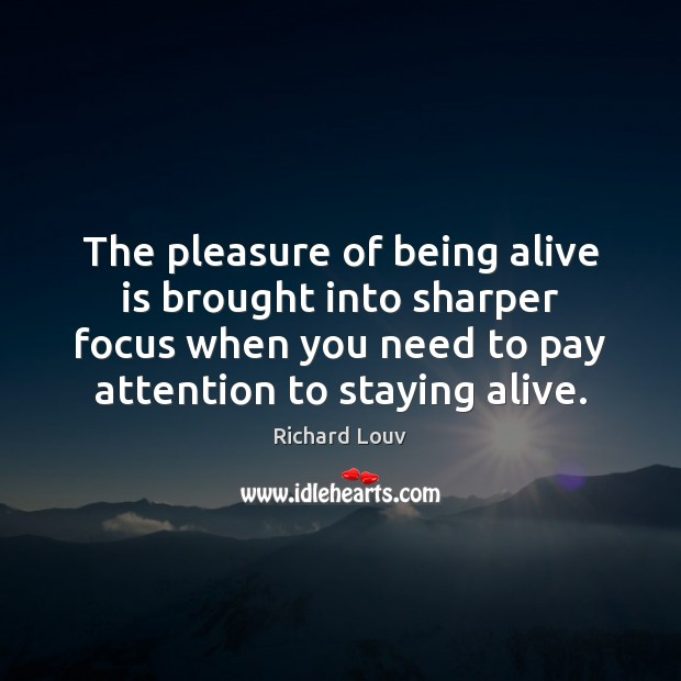 The pleasure of being alive is brought into sharper focus when you Image