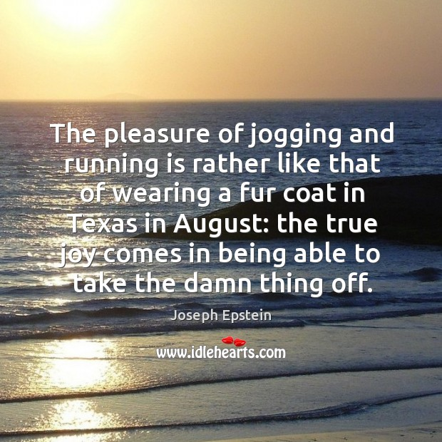 The pleasure of jogging and running is rather like that of wearing a fur coat in texas in august: True Joy Quotes Image