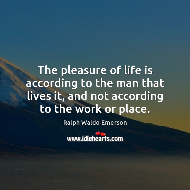 The pleasure of life is according to the man that lives it, Image