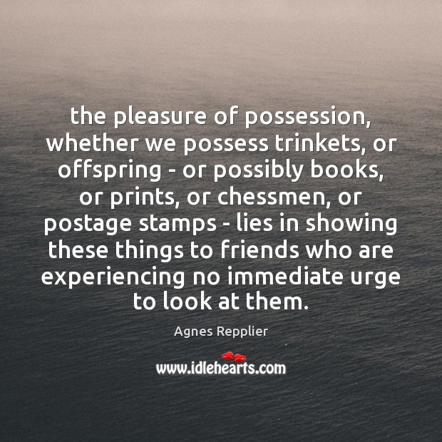 The pleasure of possession, whether we possess trinkets, or offspring – or Image