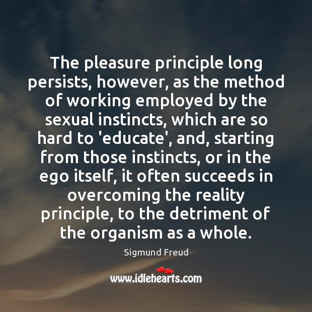 The pleasure principle long persists, however, as the method of working employed Sigmund Freud Picture Quote