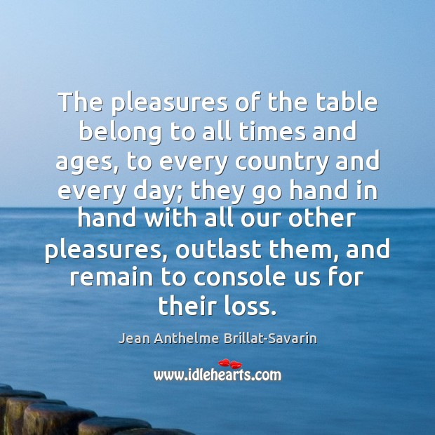 The pleasures of the table belong to all times and ages, to Jean Anthelme Brillat-Savarin Picture Quote