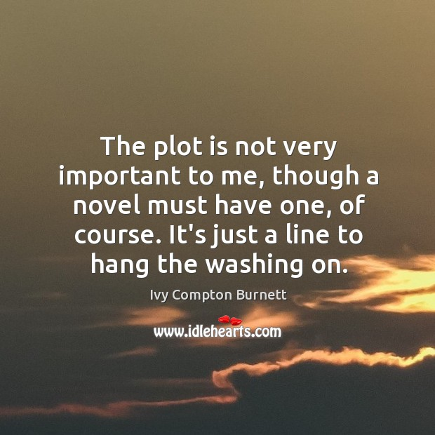 The plot is not very important to me, though a novel must Ivy Compton Burnett Picture Quote