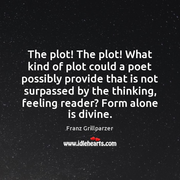 The plot! The plot! What kind of plot could a poet possibly Franz Grillparzer Picture Quote